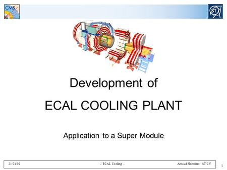 21/01/02 - ECAL Cooling - Arnaud Hormiere ST/CV 1 Development of ECAL COOLING PLANT Application to a Super Module.