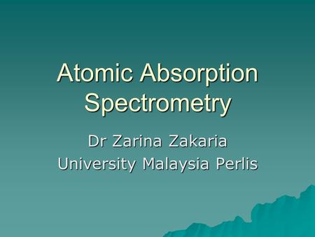 Atomic Absorption Spectrometry Dr Zarina Zakaria University Malaysia Perlis.