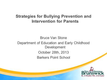 Strategies for Bullying Prevention and Intervention for Parents Bruce Van Stone Department of Education and Early Childhood Development October 28th, 2013.