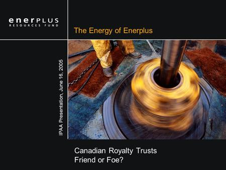 The Energy of Enerplus Canadian Royalty Trusts Friend or Foe? IPAA Presentation, June 16, 2005.