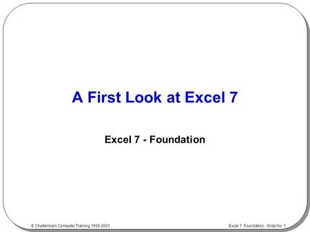 Excel 7 Foundation - Slide No. 1 © Cheltenham Computer Training 1995-2001 A First Look at Excel 7 Excel 7 - Foundation.