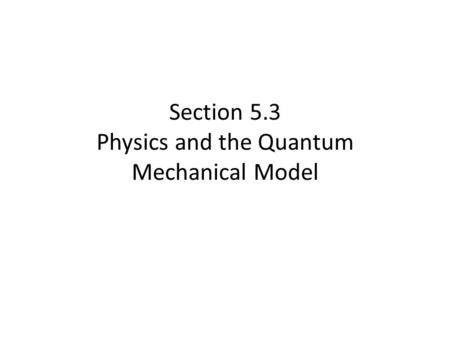 Section 5.3 Physics and the Quantum Mechanical Model.