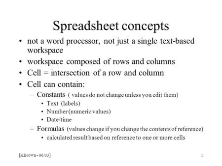 [KBrown - 06/03]1 Spreadsheet concepts not a word processor, not just a single text-based workspace workspace composed of rows and columns Cell = intersection.