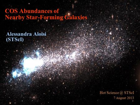COS Abundances of Nearby Star-Forming Galaxies Alessandra Aloisi (STScI) Hot STScI 7 August 2013.