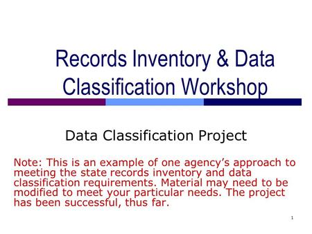 1 Records Inventory & Data Classification Workshop Data Classification Project Note: This is an example of one agency's approach to meeting the state records.