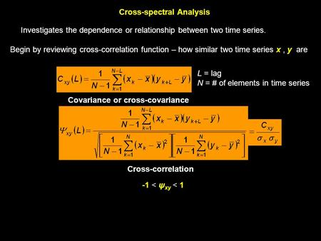 Cross-spectral Analysis Investigates the dependence or relationship between two time series. Begin by reviewing cross-correlation function – how similar.