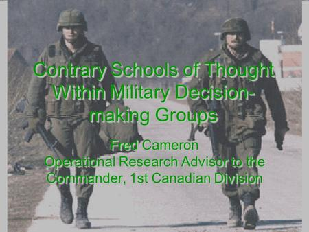 Contrary Schools of Thought Within Military Decision- making Groups Fred Cameron Operational Research Advisor to the Commander, 1st Canadian Division Fred.