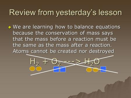Review from yesterday's lesson  We are learning how to balance equations because the conservation of mass says that the mass before a reaction must be.