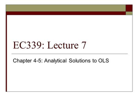 EC339: Lecture 7 Chapter 4-5: Analytical Solutions to OLS.