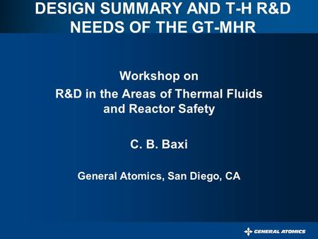 DESIGN SUMMARY AND T-H R&D NEEDS OF THE GT-MHR Workshop on R&D in the Areas of Thermal Fluids and Reactor Safety C. B. Baxi General Atomics, San Diego,