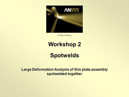 9.0 New Features Large Deformation Analysis of thin plate assembly spotwelded together Workshop 2 Spotwelds.