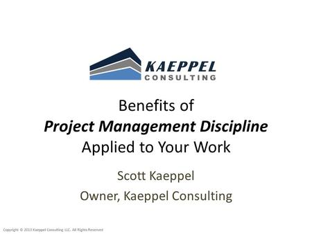 Copyright © 2013 Kaeppel Consulting LLC. All Rights Reserved Benefits of Project Management Discipline Applied to Your Work Scott Kaeppel Owner, Kaeppel.