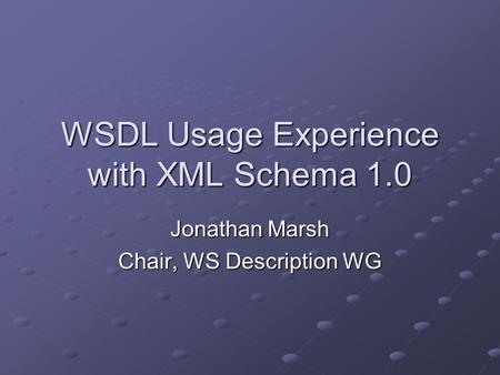 WSDL Usage Experience with XML Schema 1.0 Jonathan Marsh Chair, WS Description WG.