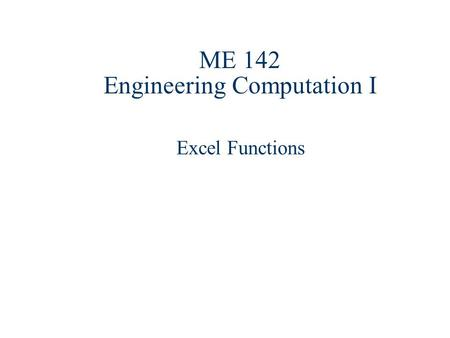 ME 142 Engineering Computation I Excel Functions.