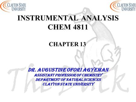 INSTRUMENTAL ANALYSIS CHEM 4811 CHAPTER 13 DR. AUGUSTINE OFORI AGYEMAN Assistant professor of chemistry Department of natural sciences Clayton state university.
