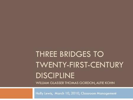 THREE BRIDGES TO TWENTY-FIRST-CENTURY DISCIPLINE WILLIAM GLASSER THOMAS GORDON, ALFIE KOHN Holly Lewis, March 10, 2010, Classroom Management.