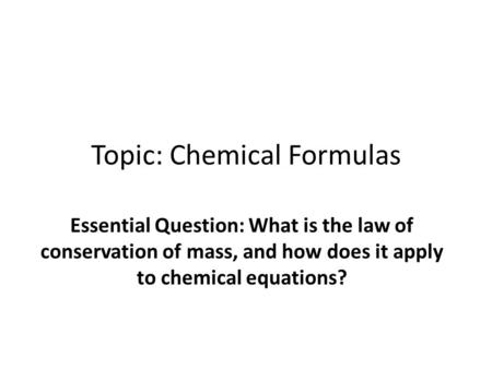 Topic: Chemical Formulas Essential Question: What is the law of conservation of mass, and how does it apply to chemical equations?