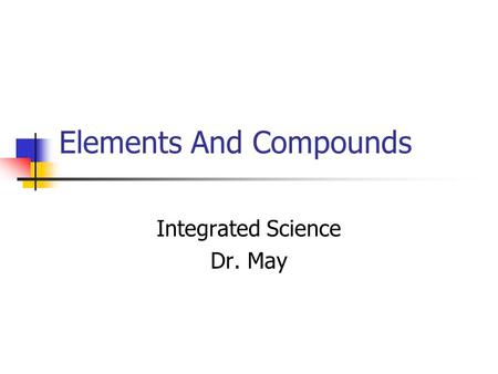 Elements And Compounds Integrated Science Dr. May.