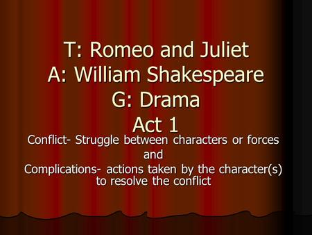T: Romeo and Juliet A: William Shakespeare G: Drama Act 1 Conflict- Struggle between characters or forces and Complications- actions taken by the character(s)