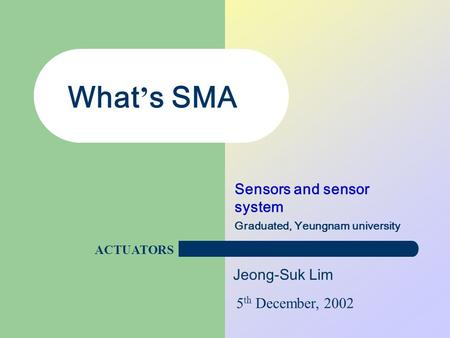 Jeong-Suk Lim What ' s SMA Sensors and sensor system Graduated, Yeungnam university 5 th December, 2002 ACTUATORS.