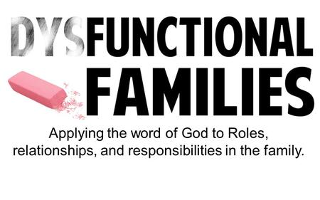 Applying the word of God to Roles, relationships, and responsibilities in the family.
