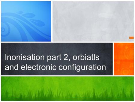 Inonisation part 2, orbiatls and electronic configuration.