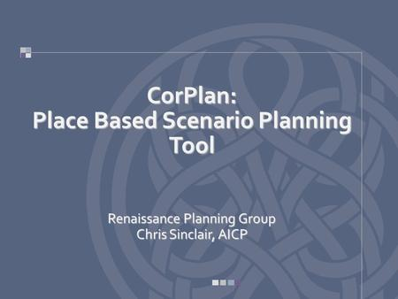 CorPlan: Place Based Scenario Planning Tool Renaissance Planning Group Chris Sinclair, AICP.