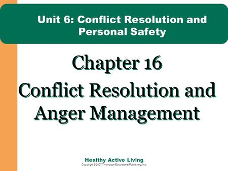 Healthy Active Living Copyright © 2007 Thompson Educational Publishing, Inc. Unit 6: Conflict Resolution and Personal Safety Chapter 16 Conflict Resolution.