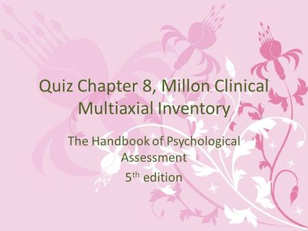 Quiz Chapter 8, Millon Clinical Multiaxial Inventory The Handbook of Psychological Assessment 5 th edition.