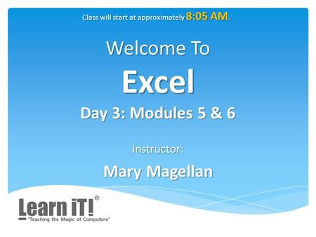 Welcome To Excel Day 3: Modules 5 & 6 Instructor: Mary Magellan Class will start at approximately 8:05 AM.
