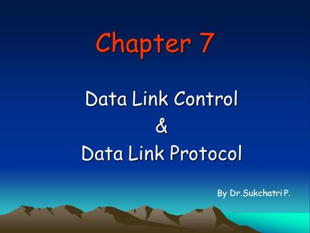 Chapter 7 Data Link Control & Data Link Protocol By Dr.Sukchatri P.