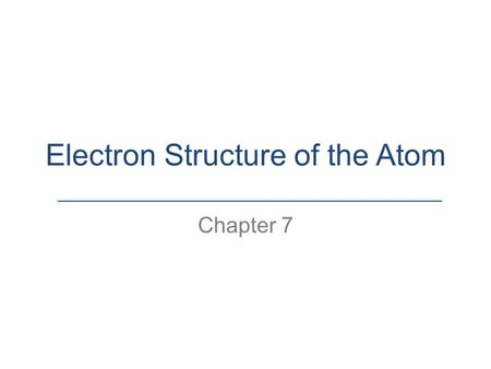 Electron Structure of the Atom Chapter 7. 7.1 Electromagnetic Radiation and Energy.