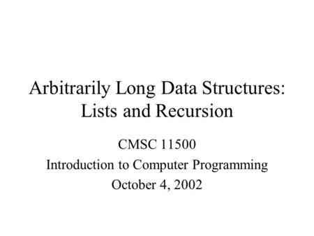 Arbitrarily Long Data Structures: Lists and Recursion CMSC 11500 Introduction to Computer Programming October 4, 2002.