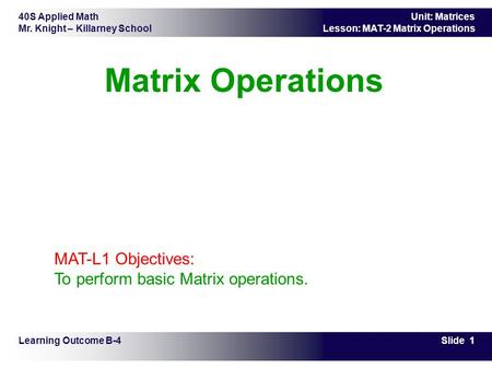 40S Applied Math Mr. Knight – Killarney School Slide 1 Unit: Matrices Lesson: MAT-2 Matrix Operations Matrix Operations Learning Outcome B-4 MAT-L1 Objectives: