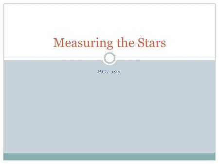 PG. 127 Measuring the Stars. Groups of stars Long ago, people grouped bright stars and named them after animals, mythological characters or every day.