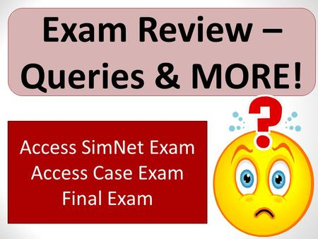 Exam Review – Queries & MORE! Access SimNet Exam Access Case Exam Final Exam.