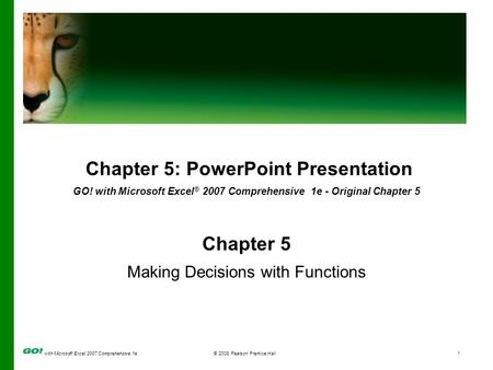 With Microsoft Excel 2007 Comprehensive 1e© 2008 Pearson Prentice Hall1 Chapter 5: PowerPoint Presentation GO! with Microsoft Excel ® 2007 Comprehensive.