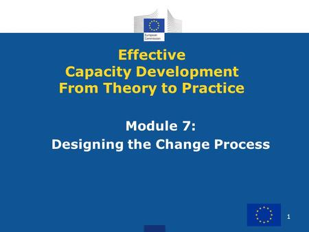 1 Module 7: Designing the Change Process Effective Capacity Development From Theory to Practice.