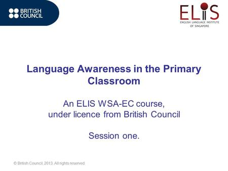 © British Council, 2013. All rights reserved. Language Awareness in the Primary Classroom An ELIS WSA-EC course, under licence from British Council Session.