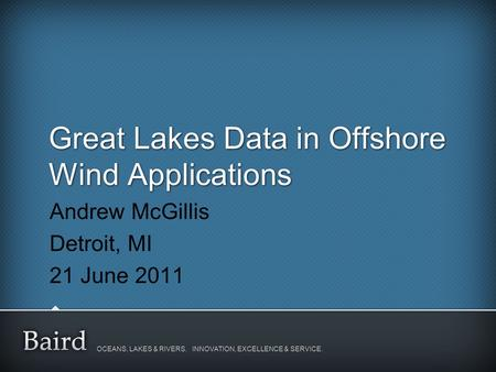 OCEANS, LAKES & RIVERS. INNOVATION, EXCELLENCE & SERVICE. Great Lakes Data in Offshore Wind Applications Andrew McGillis Detroit, MI 21 June 2011.