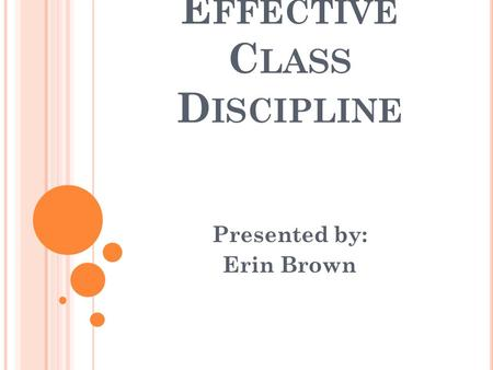 E FFECTIVE C LASS D ISCIPLINE Presented by: Erin Brown.