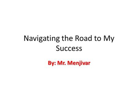 Navigating the Road to My Success By: Mr. Menjivar.