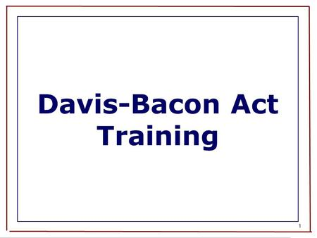 1 Davis-Bacon Act Training. 2 Course Overview Davis-Bacon Act and Related Acts - coverage and exemptions Application of Contract Work Hours and Safety.