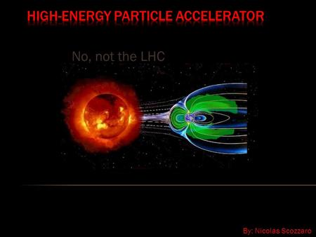 No, not the LHC By: Nicolas Scozzaro. What particles does the sun accelerate, and how? What are the principles of detecting particles accelerated by the.
