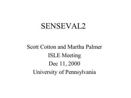 SENSEVAL2 Scott Cotton and Martha Palmer ISLE Meeting Dec 11, 2000 University of Pennsylvania.