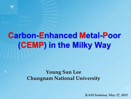 Carbon-Enhanced Metal-Poor (CEMP) in the Milky Way KASI Seminar, May 27, 2015 Young Sun Lee Chungnam National University.