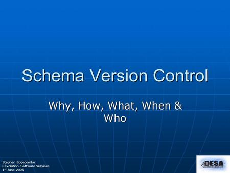 Stephen Edgecombe Revolution Software Services 1 st June 2006 Schema Version Control Why, How, What, When & Who.