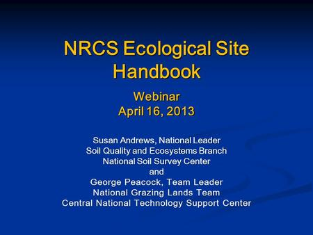 NRCS Ecological Site Handbook Webinar April 16, 2013 Susan Andrews, National Leader Soil Quality and Ecosystems Branch National Soil Survey Center and.