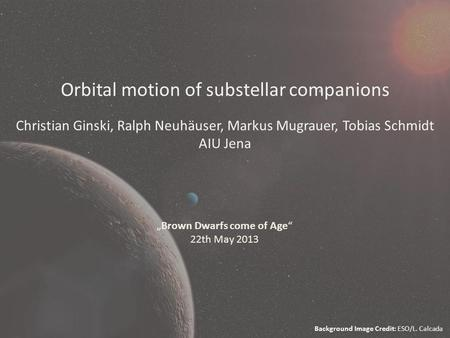 "Orbital motion of substellar companions Christian Ginski, Ralph Neuhäuser, Markus Mugrauer, Tobias Schmidt AIU Jena ""Brown Dwarfs come of Age"" 22th May."