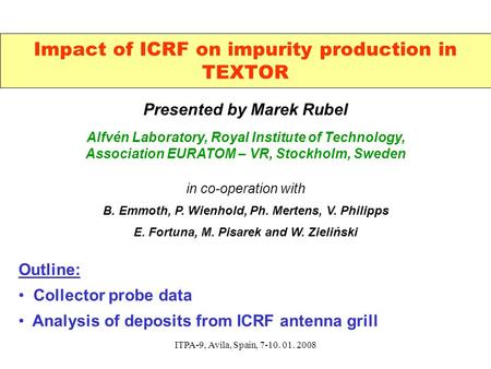 ITPA-9, Avila, Spain, 7-10. 01. 2008 Impact of ICRF on impurity production in TEXTOR Presented by Marek Rubel Alfvén Laboratory, Royal Institute of Technology,